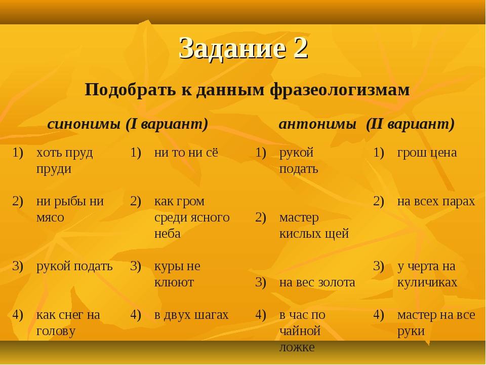 Задание 2 Подобрать к данным фразеологизмам синонимы (I вариант) антонимы (II...