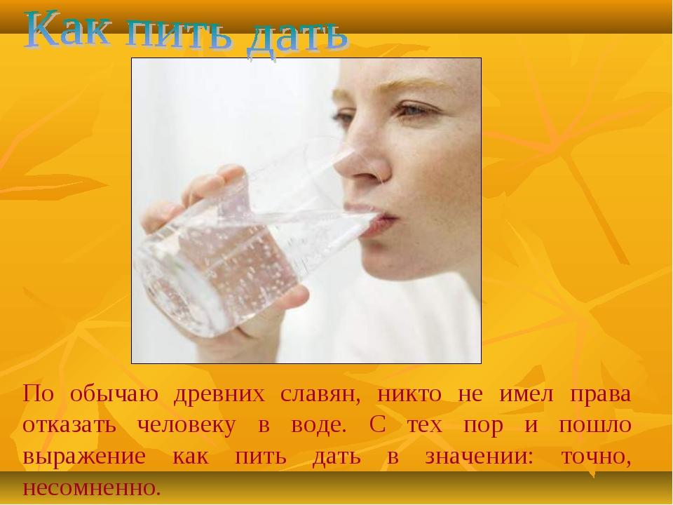 По обычаю древних славян, никто не имел права отказать человеку в воде. С тех...