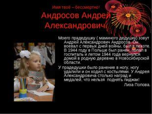 Имя твоё – бессмертно! Андросов Андрей Александрович. Моего прадедушку ( мами