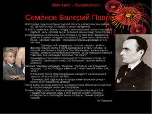 Имя твоё – бессмертно! Семёнов Валерий Павлович Мой прадед родился в Ленингра
