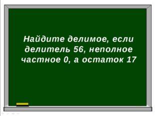 Найдите делимое, если делитель 56, неполное частное 0, а остаток 17