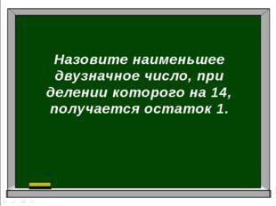Назовите наименьшее двузначное число, при делении которого на 14, получается