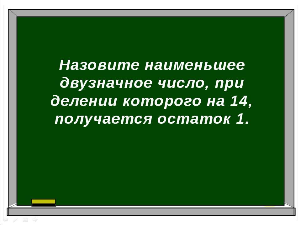 Назовите наименьшее двузначное число, при делении которого на 14, получается...