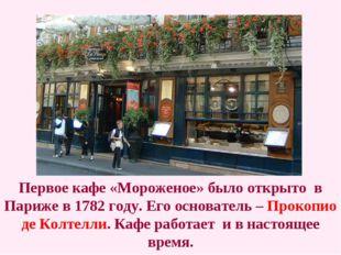 Первое кафе «Мороженое» было открыто в Париже в 1782 году. Его основатель – П