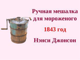 Ручная мешалка для мороженого 1843 год Нэнси Джонсон