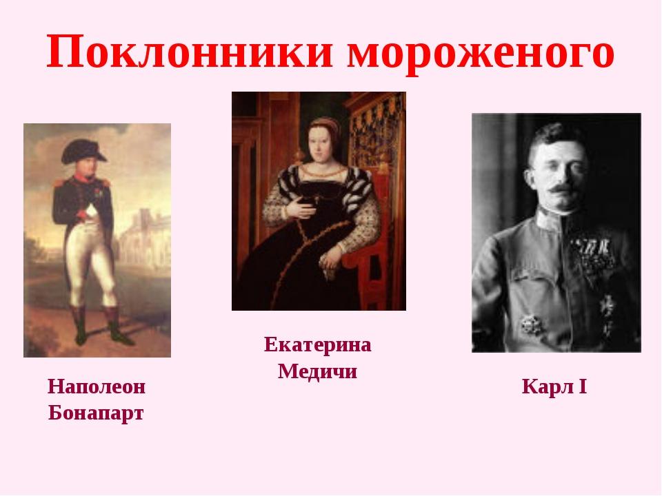 Поклонники мороженого Наполеон Бонапарт Екатерина Медичи Карл I