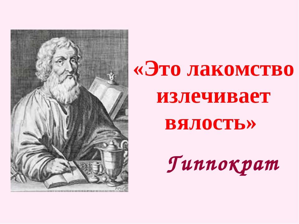 «Это лакомство излечивает вялость» Гиппократ