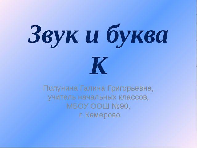 Звук и буква К Полунина Галина Григорьевна, учитель начальных классов, МБОУ О...