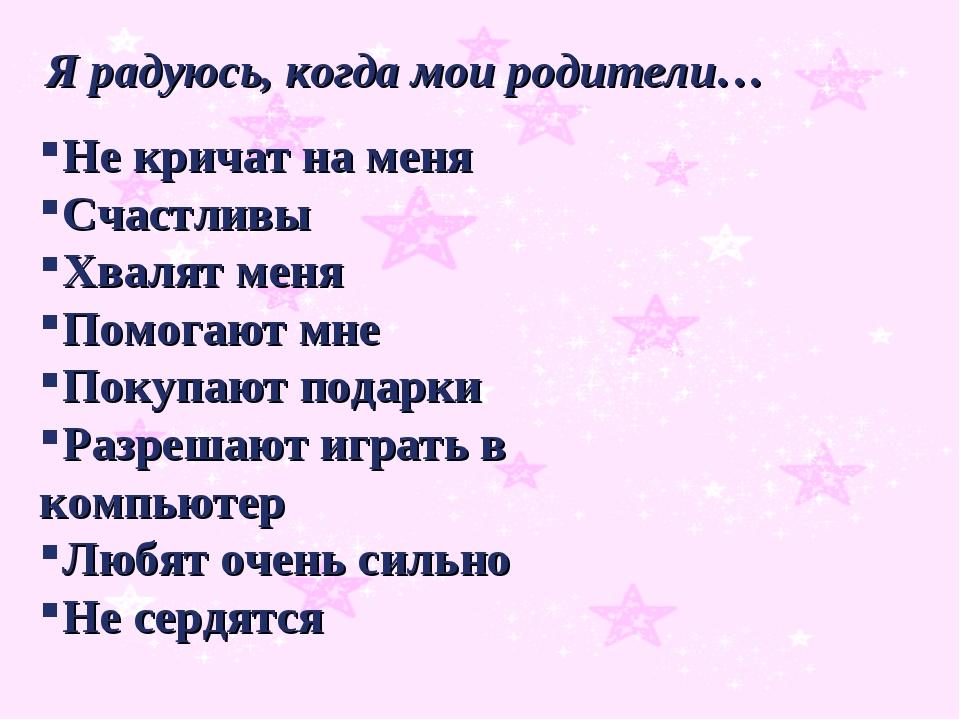 Я радуюсь, когда мои родители… Не кричат на меня Счастливы Хвалят меня Помог...