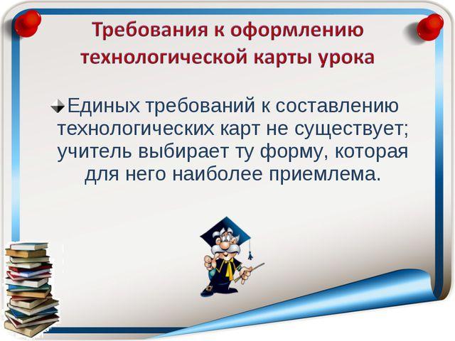 Единых требований к составлению технологических карт не существует; учитель в...
