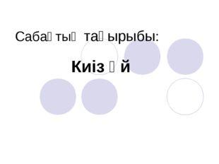Киіз үй Сабақтың тақырыбы: