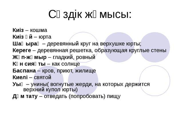 Сөздік жұмысы: Киіз – кошма Киіз үй – юрта Шаңырақ – деревянный круг на верху...