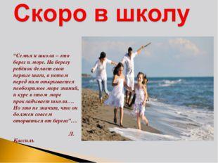 """""""Семья и школа – это берег и море. На берегу ребёнок делает свои первые шаги"""