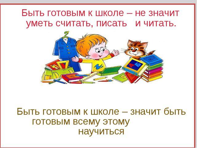 Быть готовым к школе – не значит уметь считать, писать и читать. Быть готовы...