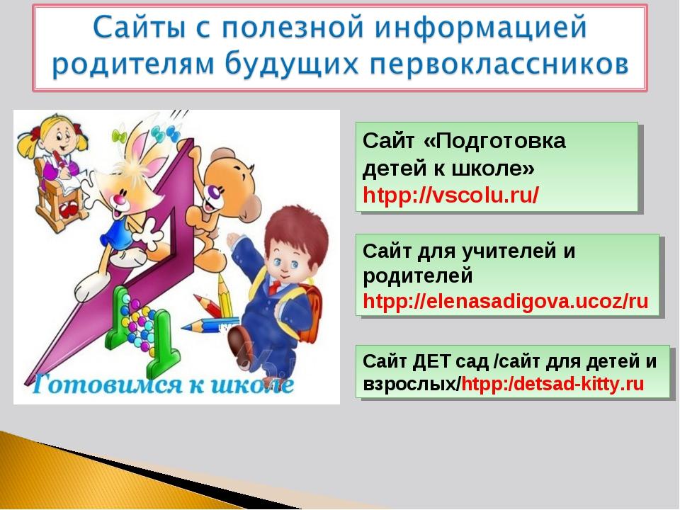 Сайт «Подготовка детей к школе» htpp://vscolu.ru/ Сайт для учителей и родител...