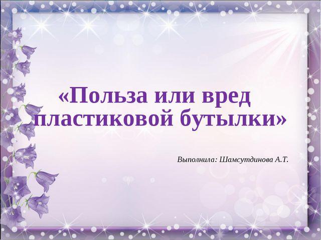 «Польза или вред пластиковой бутылки» Выполнила: Шамсутдинова А.Т.