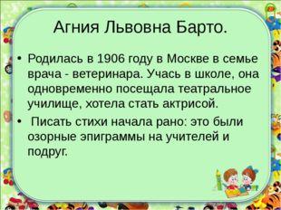 Агния Львовна Барто. Родилась в 1906 году в Москве в семье врача - ветеринара