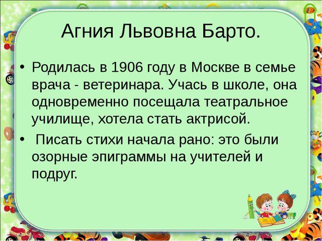 Агния Львовна Барто. Родилась в 1906 году в Москве в семье врача - ветеринара...