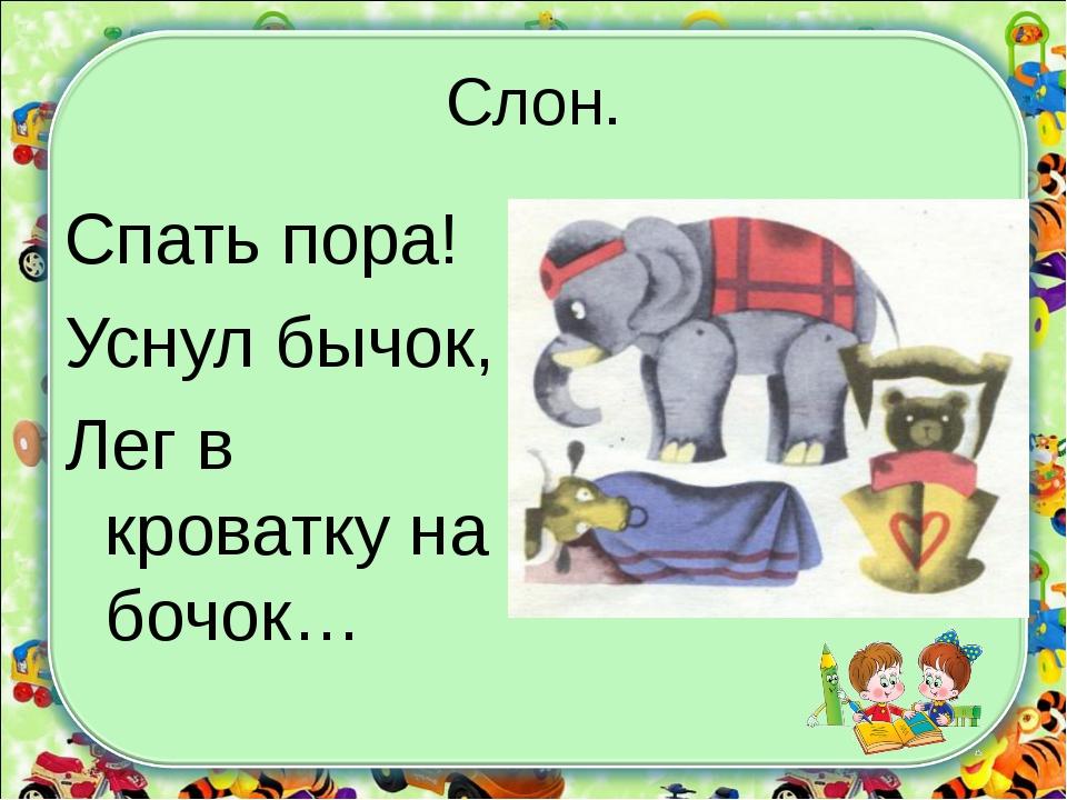 Слон. Спать пора! Уснул бычок, Лег в кроватку на бочок…