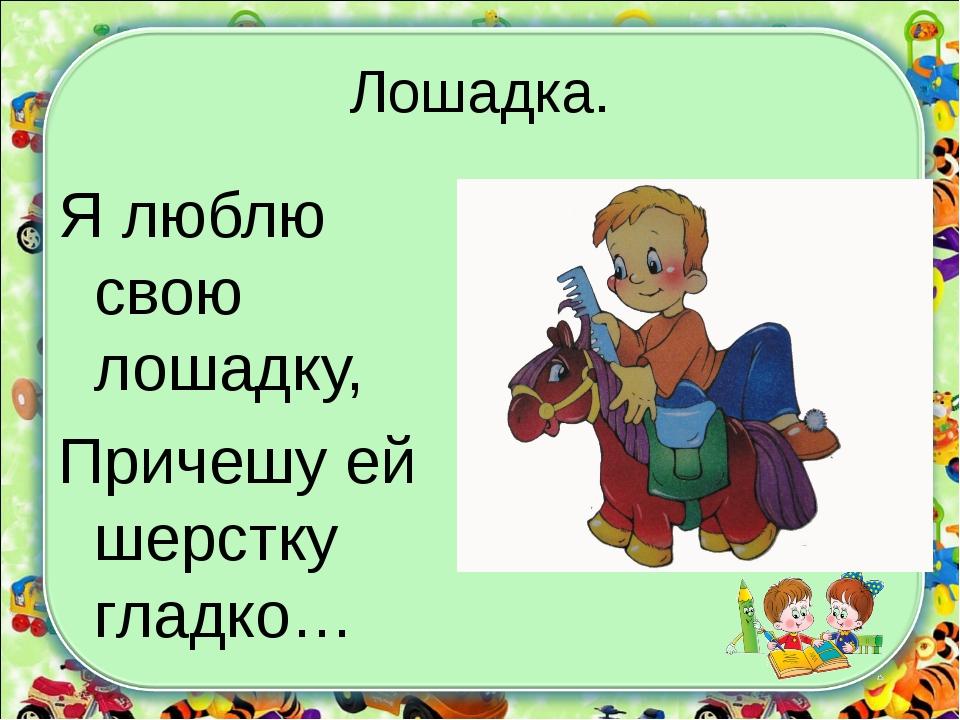 Лошадка. Я люблю свою лошадку, Причешу ей шерстку гладко…