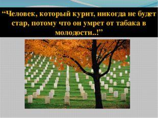 """""""Человек, который курит, никогда не будет стар, потому что он умрет от табака"""