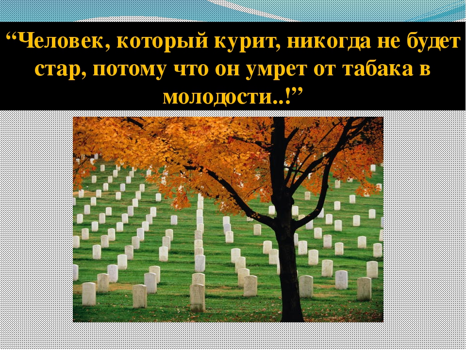 """""""Человек, который курит, никогда не будет стар, потому что он умрет от табака..."""