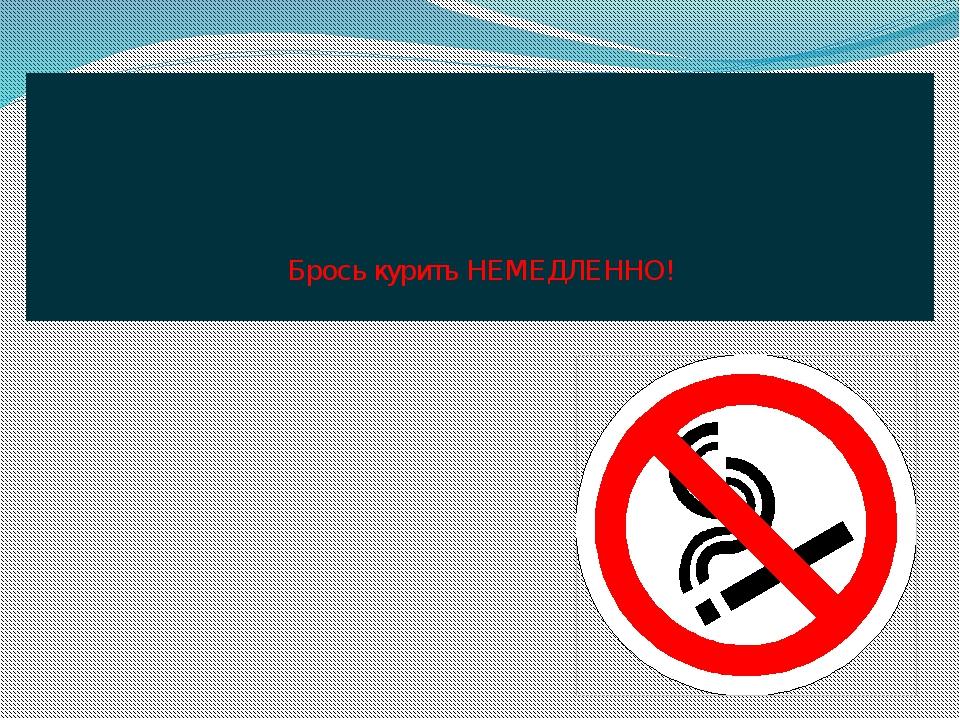 Брось курить НЕМЕДЛЕННО!