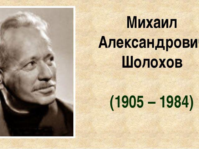 Михаил Александрович Шолохов (1905 – 1984)