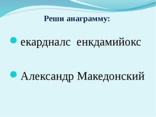 Реши анаграмму: екардналс енкдамийокс Александр Македонский