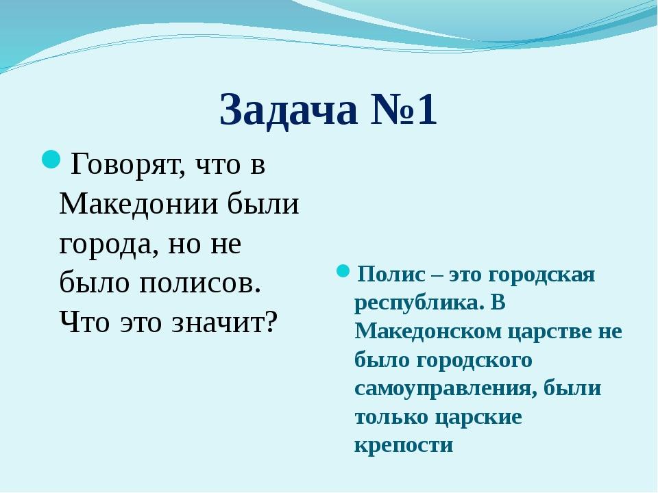 Задача №1 Говорят, что в Македонии были города, но не было полисов. Что это з...