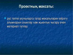 Проектның максаты: рус телле укучыларга татар мәкальләрен өйрәтү алымнарын ач