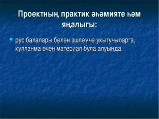 Проектның практик әһәмияте һәм яңалыгы: рус балалары белән эшләүче укытучылар