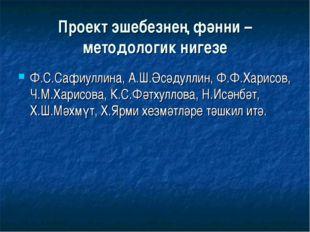 Проект эшебезнең фәнни – методологик нигезе Ф.С.Сафиуллина, А.Ш.Әсәдуллин, Ф.