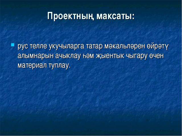 Проектның максаты: рус телле укучыларга татар мәкальләрен өйрәтү алымнарын ач...