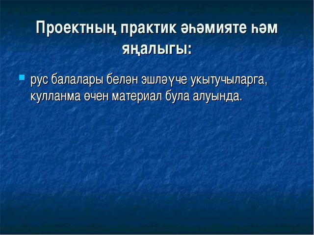 Проектның практик әһәмияте һәм яңалыгы: рус балалары белән эшләүче укытучылар...