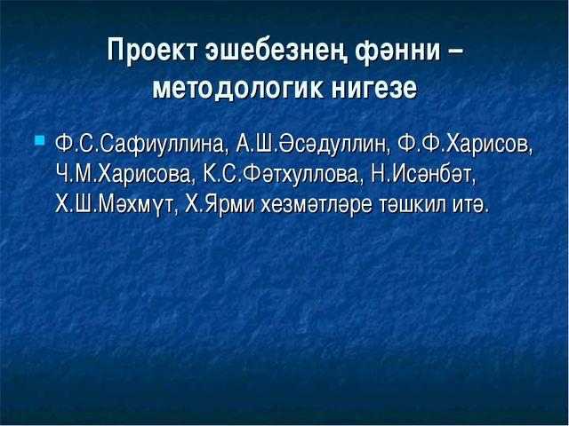 Проект эшебезнең фәнни – методологик нигезе Ф.С.Сафиуллина, А.Ш.Әсәдуллин, Ф....