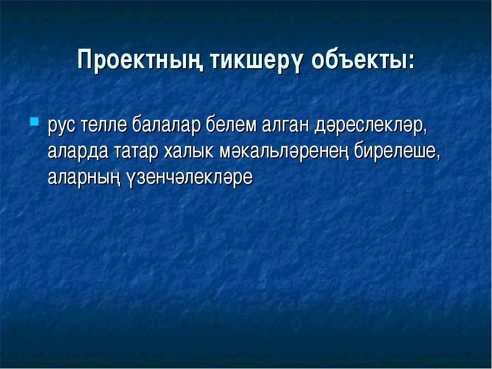 Проектның тикшерү объекты: рус телле балалар белем алган дәреслекләр, аларда...
