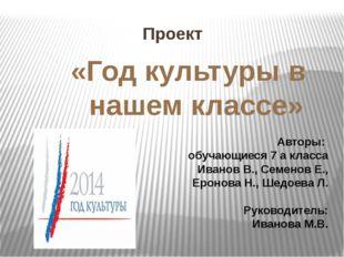 Проект «Год культуры в нашем классе» Авторы: обучающиеся 7 а класса Иванов В.