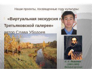 Наши проекты, посвященные году культуры: «Виртуальная экскурсия по Третьяковс