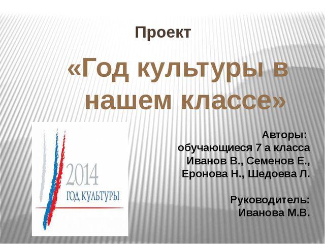 Проект «Год культуры в нашем классе» Авторы: обучающиеся 7 а класса Иванов В....