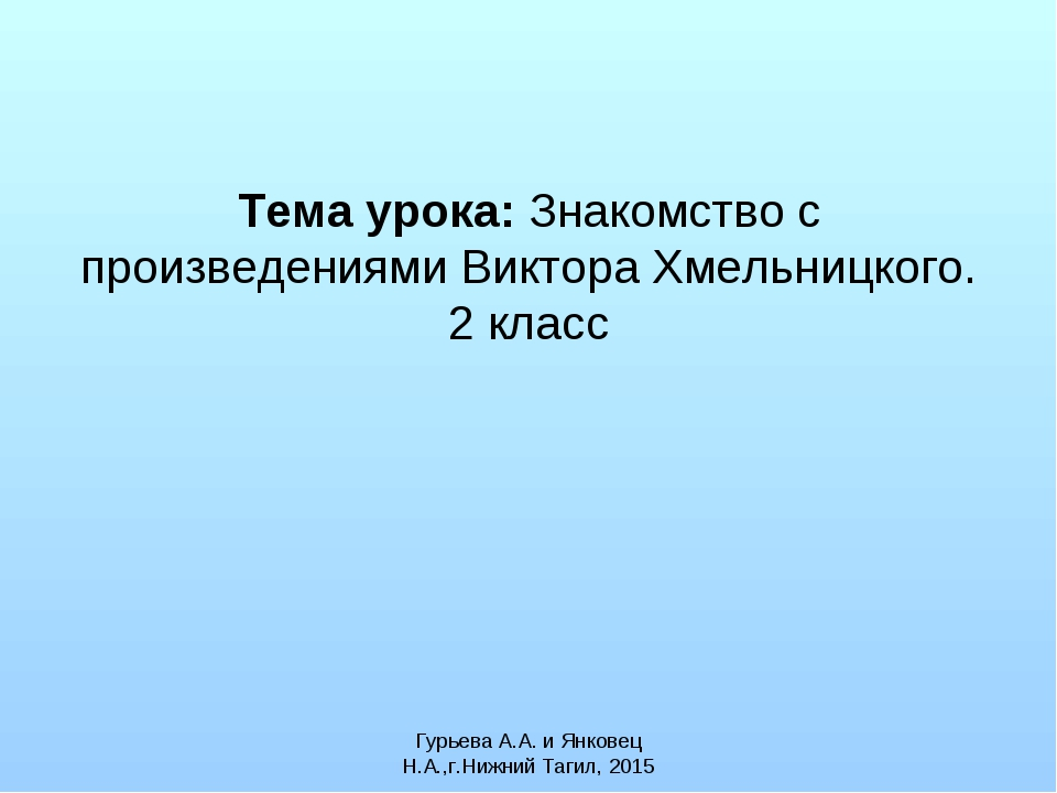 Тема урока: Знакомство с произведениями Виктора Хмельницкого. 2 класс Гурьева...