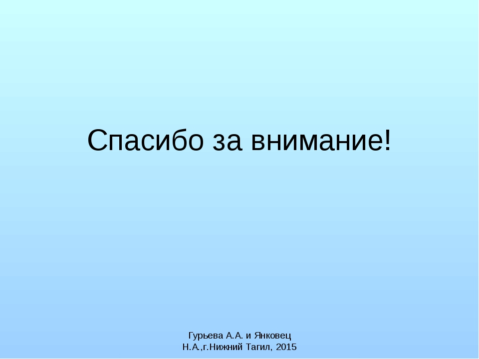 Спасибо за внимание! Гурьева А.А. и Янковец Н.А.,г.Нижний Тагил, 2015 Гурьева...
