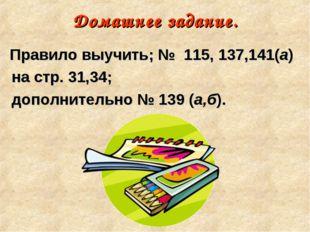 Домашнее задание. Правило выучить; № 115, 137,141(а) на стр. 31,34; дополните