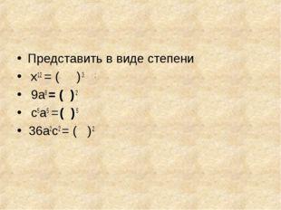 Представить в виде степени х12 = ( ) 3 ; 9а8 = ( ) 2 с5а5 = ( ) 5 36а2с2 = (