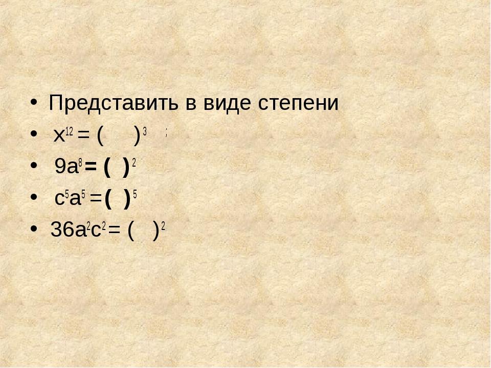 Представить в виде степени х12 = ( ) 3 ; 9а8 = ( ) 2 с5а5 = ( ) 5 36а2с2 = (...