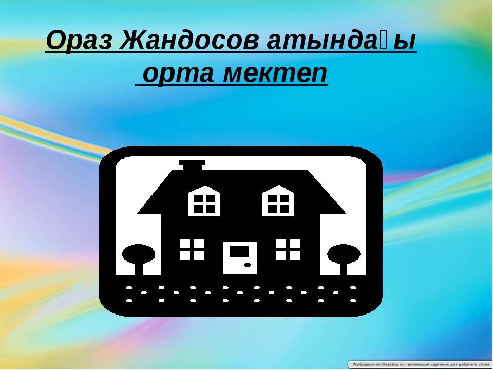 Ораз Жандосов атындағы орта мектеп