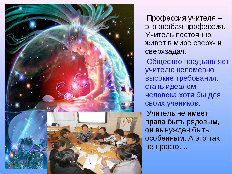 Профессия учителя – это особая профессия. Учитель постоянно живет в мире све...