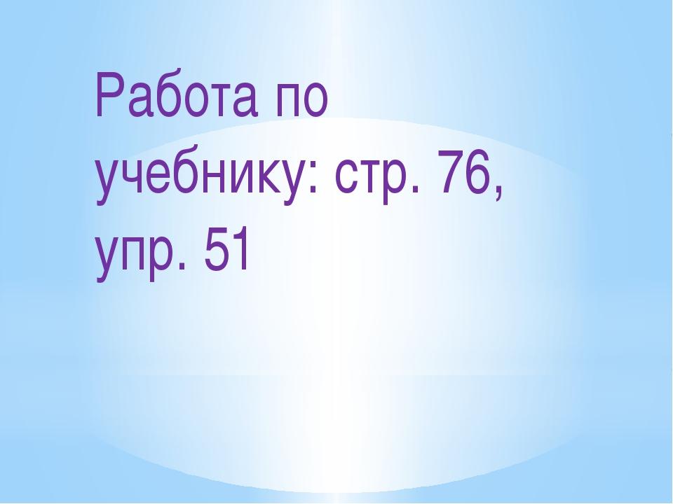 Работа по учебнику: стр. 76, упр. 51