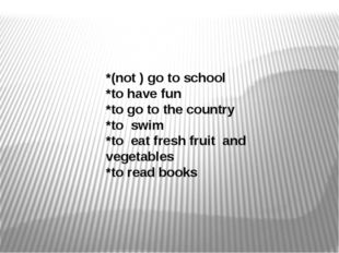 *(not ) go to school *to have fun *to go to the country *to swim *to eat fre