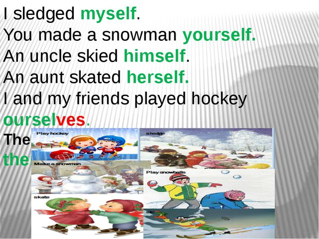 I sledged myself. You made a snowman yourself. An uncle skied himself. An aun...